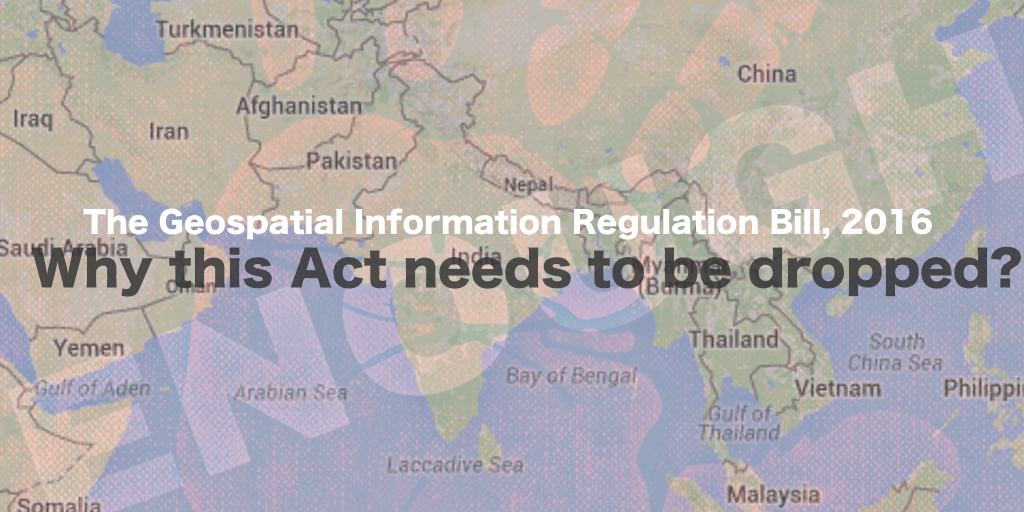 The Geospatial Information Regulation Bill, 2016 - Why this Act needs to be dropped?