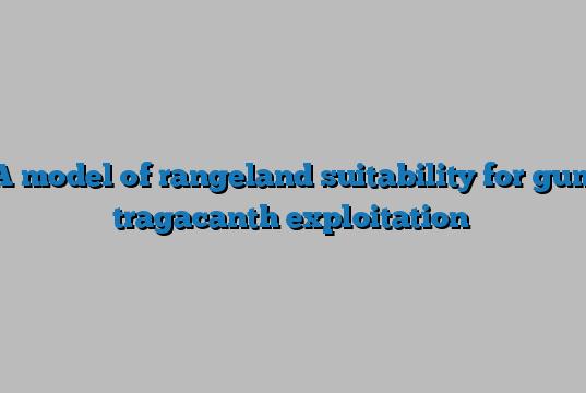 A model of rangeland suitability for gum tragacanth exploitation