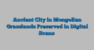Ancient City in Mongolian Grasslands Preserved in Digital Scans