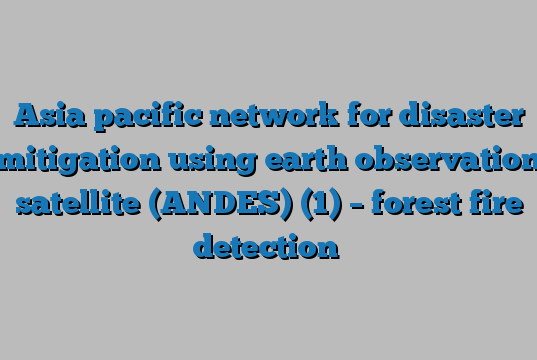 Asia pacific network for disaster mitigation using earth observation satellite (ANDES) (1) – forest fire detection