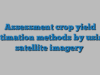 Assessment crop yield estimation methods by using satellite imagery