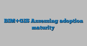 BIM+GIS Assessing adoption maturity