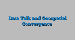 Data Talk and Geospatial Convergence
