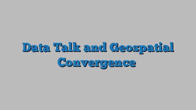 Data Talk and Geospatial Convergence