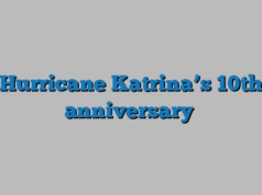 Hurricane Katrina's 10th anniversary