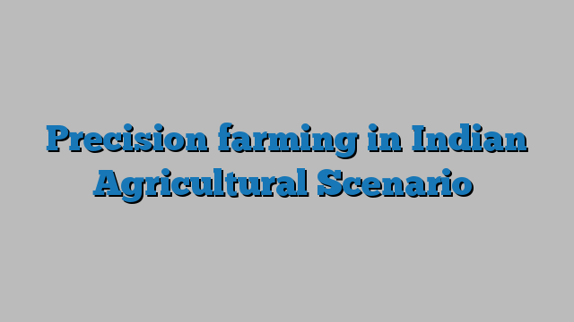 Precision farming in Indian Agricultural Scenario