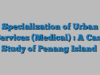 Specialization of Urban Services (Medical) : A Case Study of Penang Island