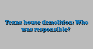 Texas house demolition: Who was responsible?