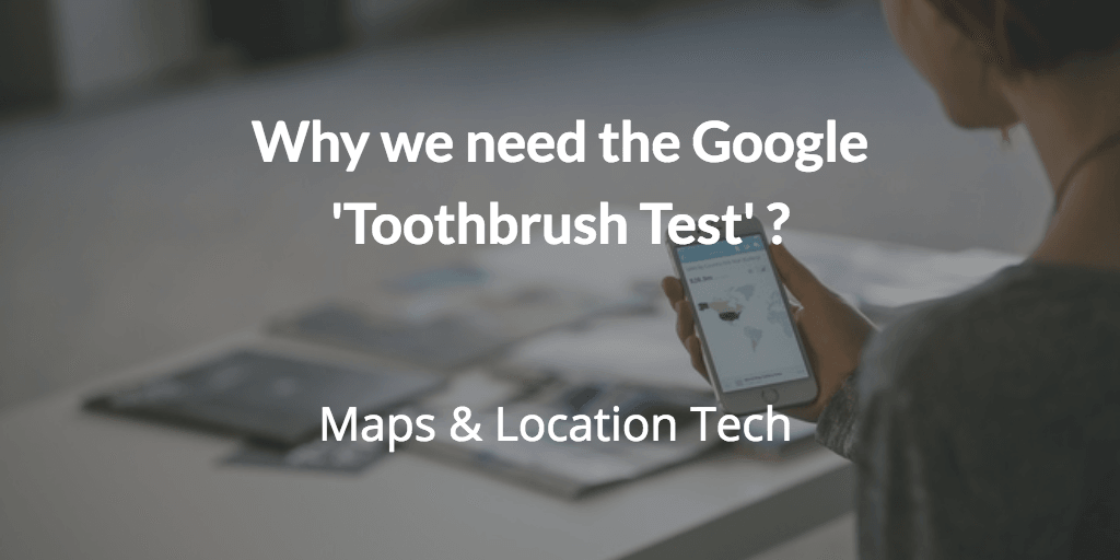 Why maps and location tech needs to undergo the 'Toothbrush Test'?